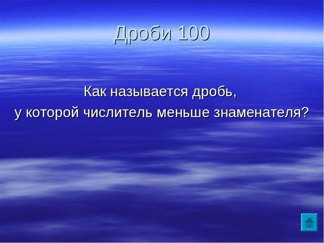 Дроби 100 Как называется дробь, у которой числитель меньше знаменателя?