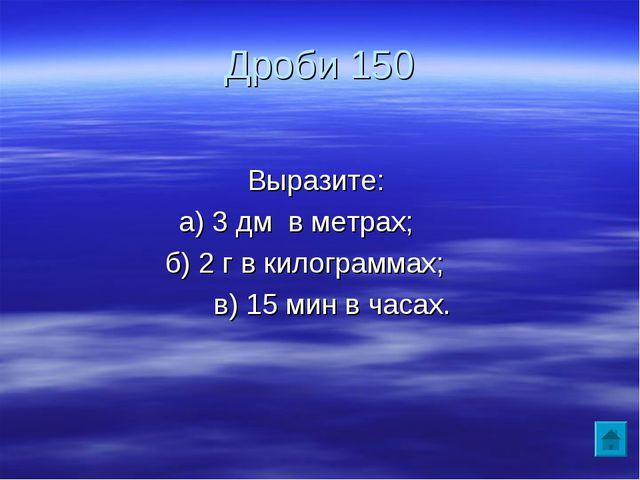 Дроби 150 Выразите: а) 3 дм в метрах; б) 2 г в килограммах; в) 15 мин в часах.