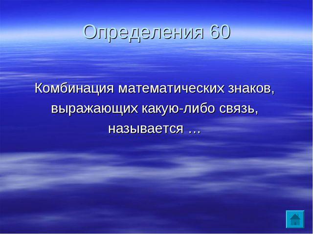 Определения 60 Комбинация математических знаков, выражающих какую-либо связь,...