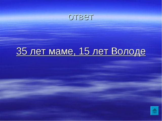 ответ 35 лет маме, 15 лет Володе