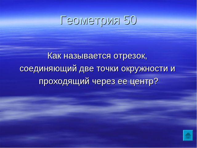 Геометрия 50 Как называется отрезок, соединяющий две точки окружности и прохо...