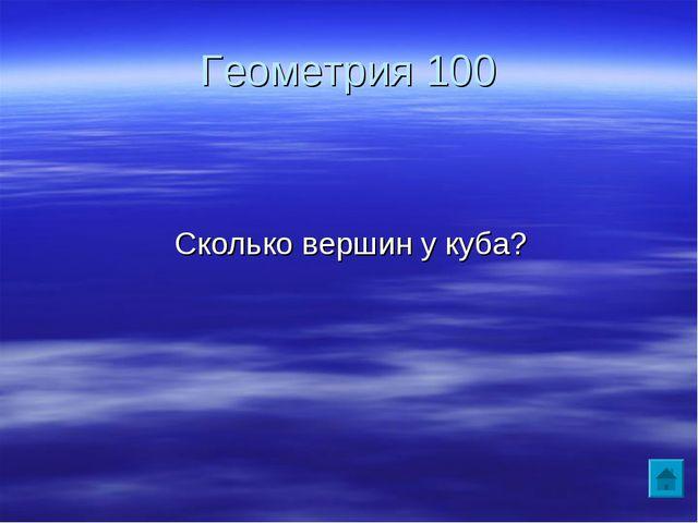 Геометрия 100 Сколько вершин у куба?