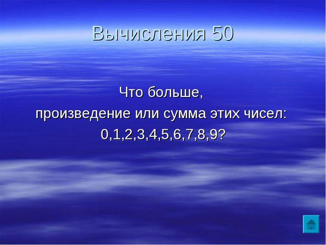 Вычисления 50 Что больше, произведение или сумма этих чисел: 0,1,2,3,4,5,6,7,...