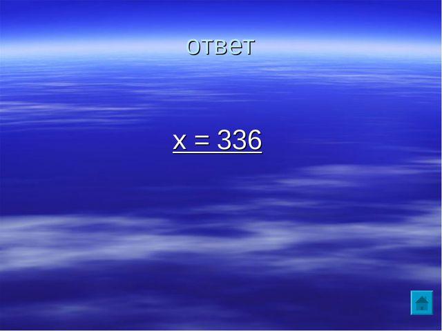 ответ х = 336