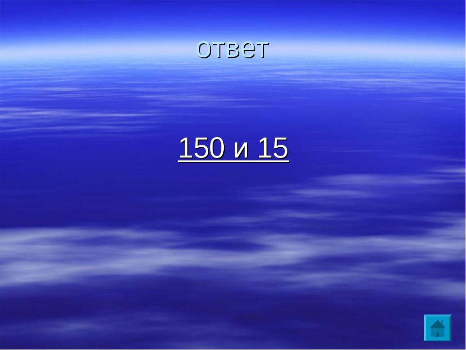 ответ 150 и 15