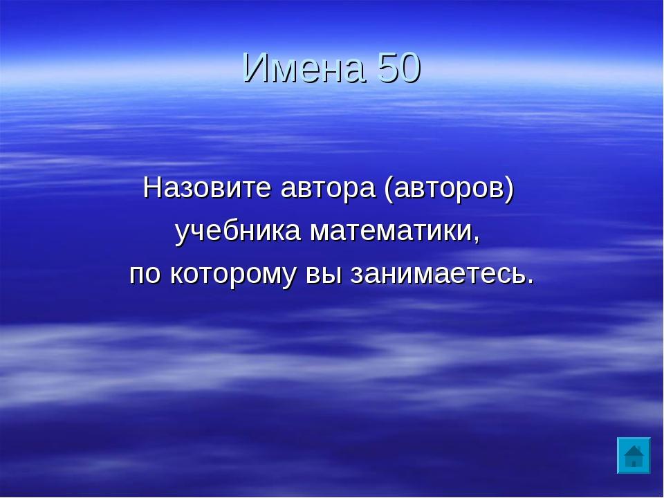 Имена 50 Назовите автора (авторов) учебника математики, по которому вы занима...