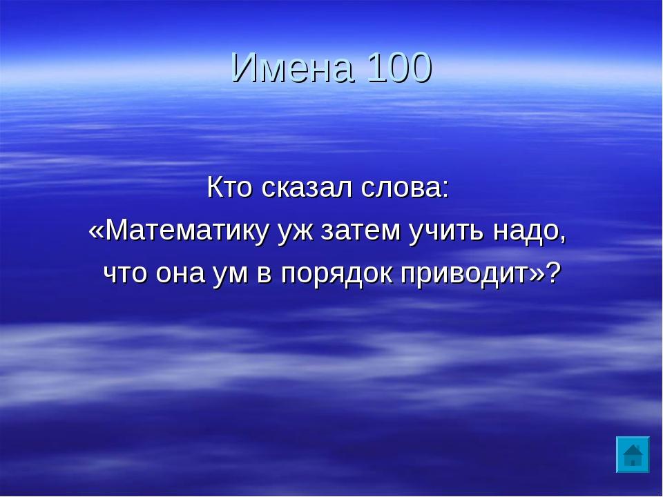 Имена 100 Кто сказал слова: «Математику уж затем учить надо, что она ум в пор...