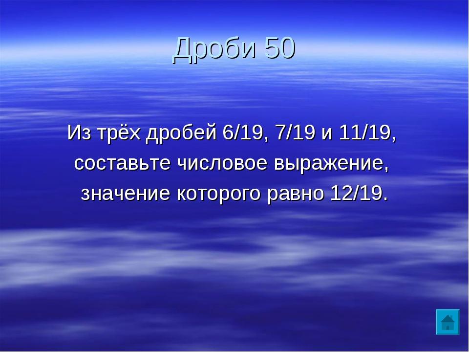 Дроби 50 Из трёх дробей 6/19, 7/19 и 11/19, составьте числовое выражение, зна...