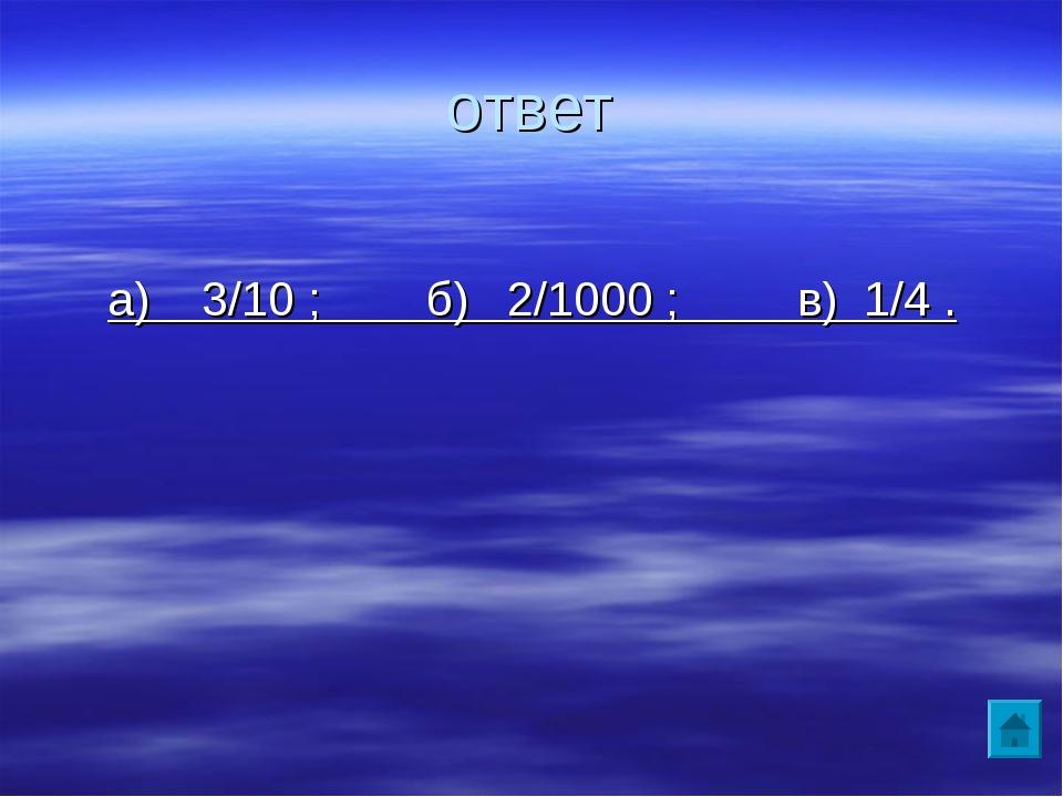 ответ а) 3/10 ; б) 2/1000 ; в) 1/4 .