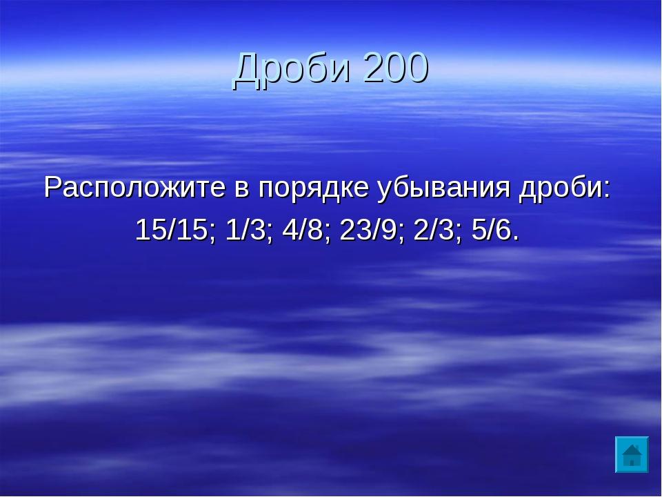 Дроби 200 Расположите в порядке убывания дроби: 15/15; 1/3; 4/8; 23/9; 2/3; 5...