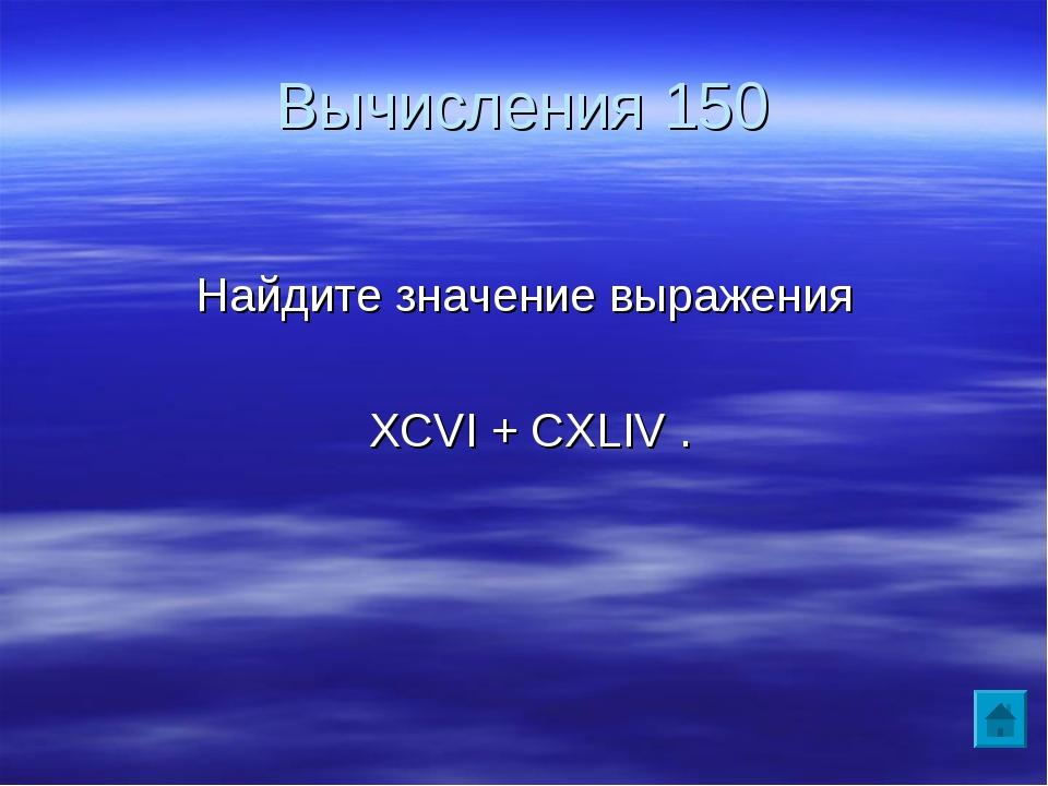 Вычисления 150 Найдите значение выражения XCVI + CXLIV .
