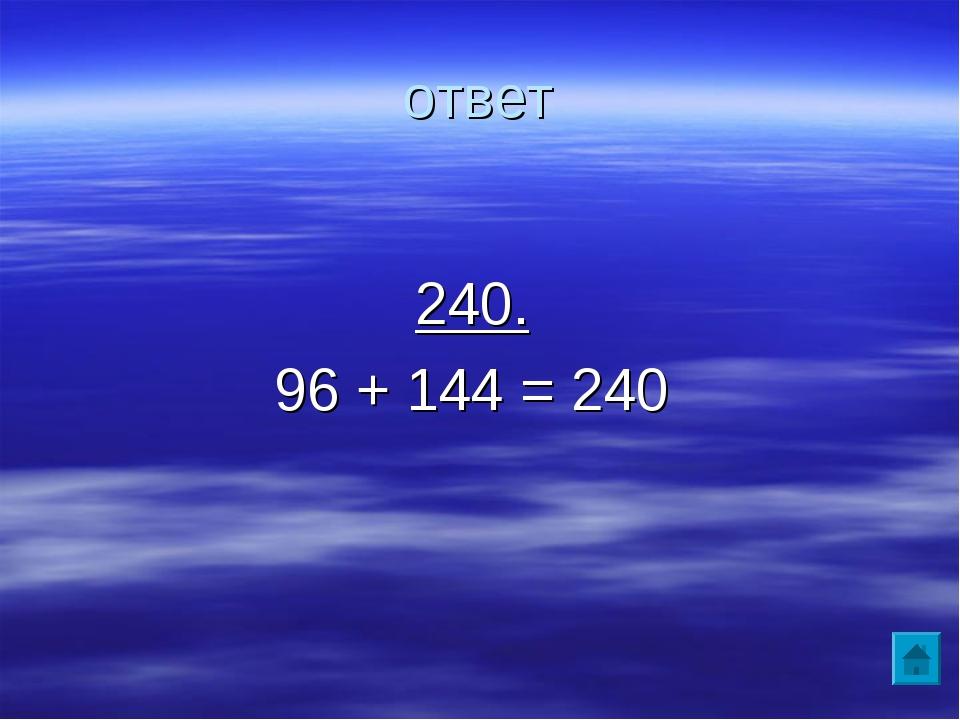 ответ 240. 96 + 144 = 240