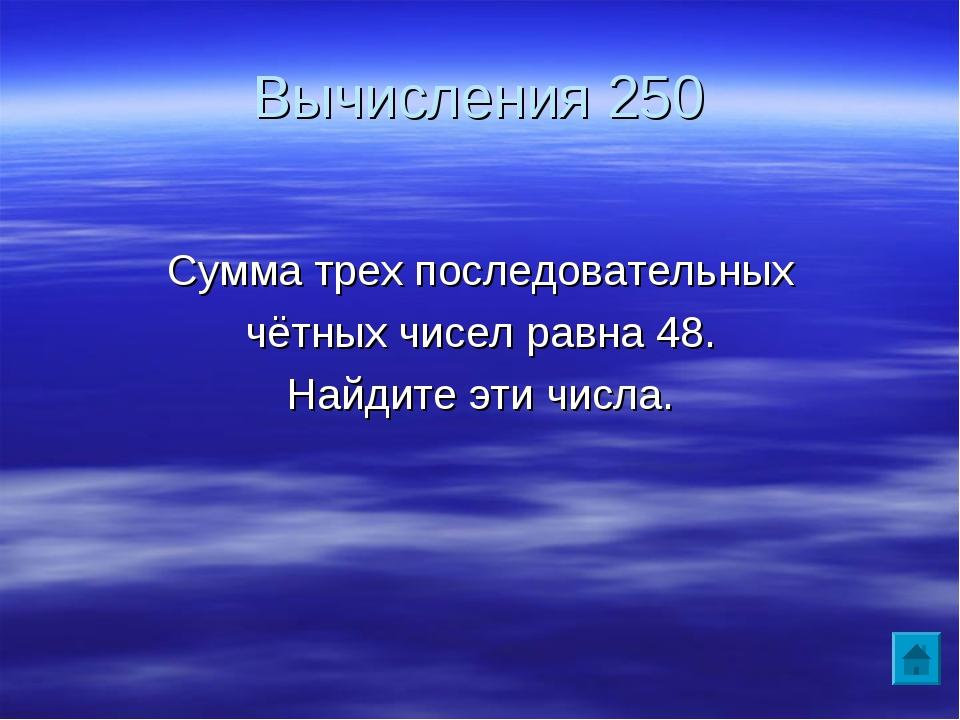 Вычисления 250 Сумма трех последовательных чётных чисел равна 48. Найдите эти...
