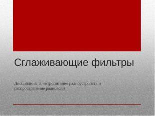 Сглаживающие фильтры Дисциплина: Электропитание радиоустройств и распростране