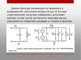 Данные фильтры рекомендуется применять в выпрямителях небольшой мощности (до