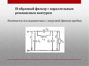 П-образный фильтр с параллельным резонансным контуром Включается последовател