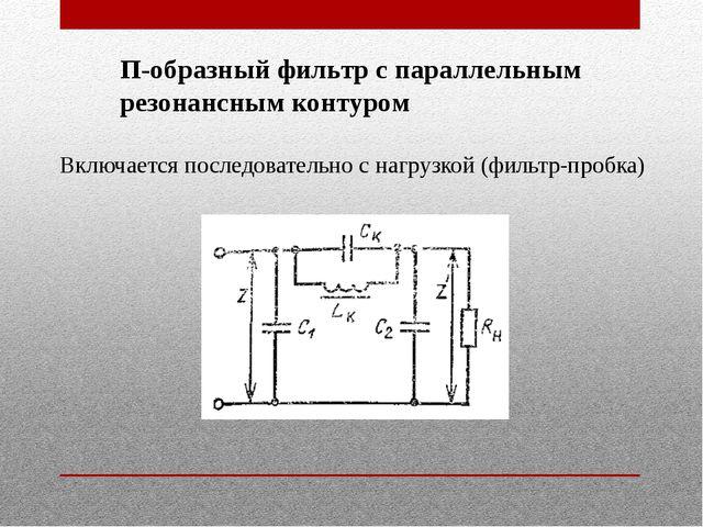 П-образный фильтр с параллельным резонансным контуром Включается последовател...