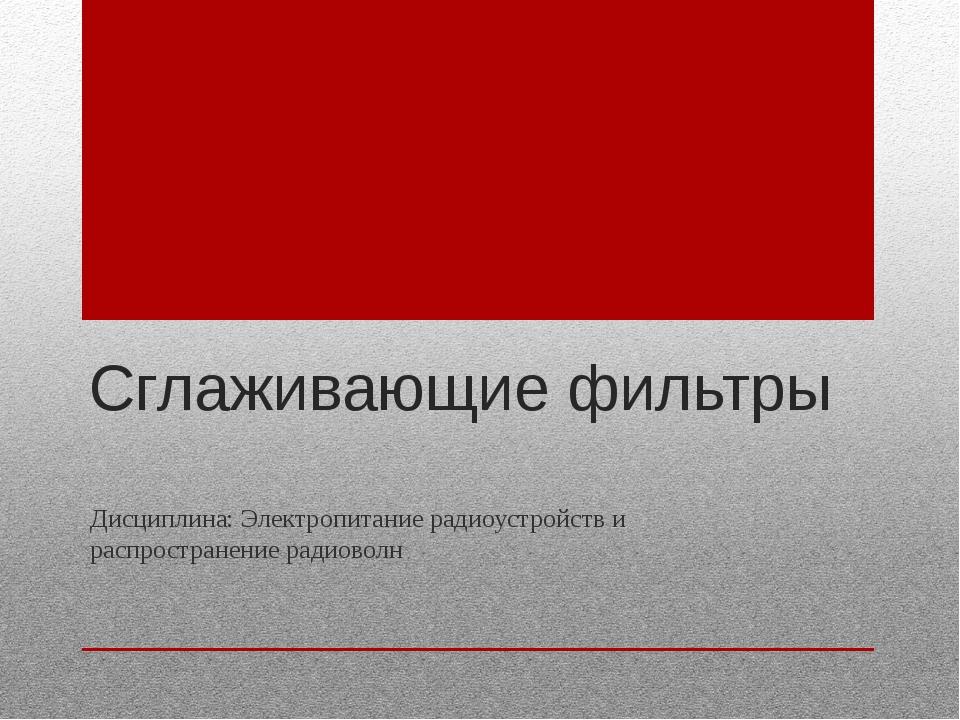 Сглаживающие фильтры Дисциплина: Электропитание радиоустройств и распростране...