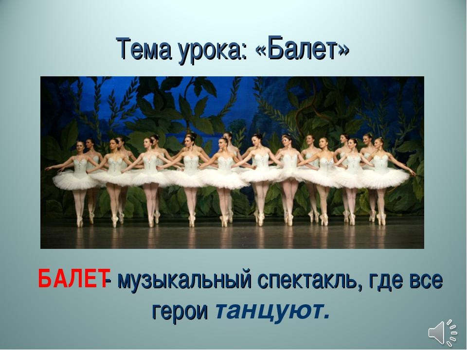 Тема урока: «Балет» - музыкальный спектакль, где все герои танцуют. БАЛЕТ