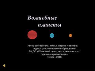 Волшебные планеты Автор-составитель: Милых Лариса Ивановна педагог дополнител