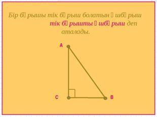 А В С Бір бұрышы тік бұрыш болатын үшбұрыш тік бұрышты үшбұрыш деп аталады.