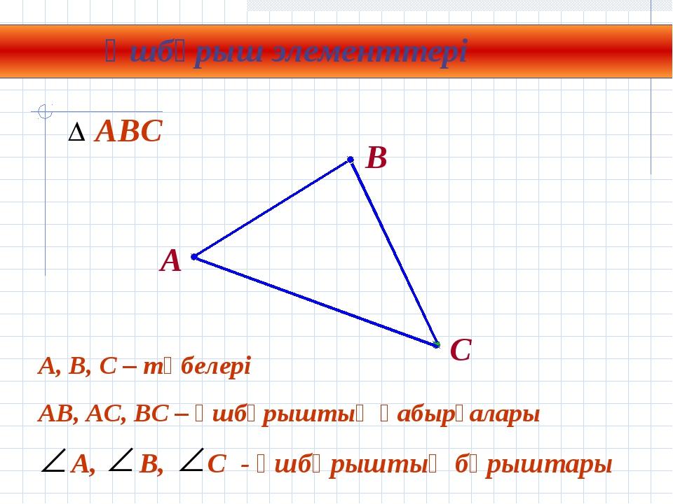Үшбұрыш элементтері В А, В, С – төбелері АВ, АС, ВС – үшбұрыштың қабырғалары...