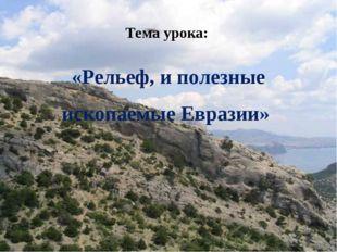 Тема урока: «Рельеф, и полезные ископаемые Евразии»