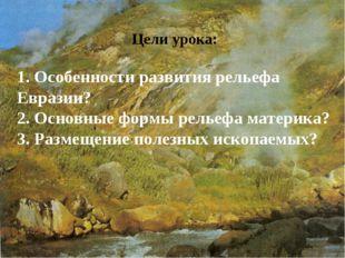 Цели урока: 1. Особенности развития рельефа Евразии? 2. Основные формы рельеф