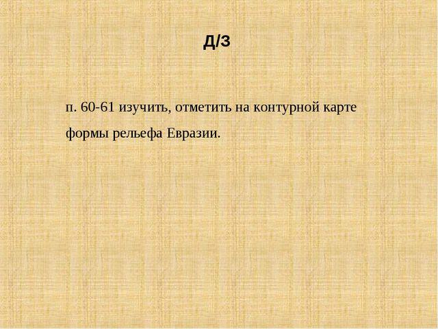 Д/З п. 60-61 изучить, отметить на контурной карте формы рельефа Евразии.