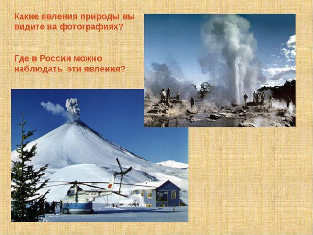 Какие явления природы вы видите на фотографиях? Где в России можно наблюдать...
