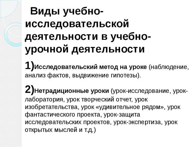 Виды учебно-исследовательской деятельности в учебно-урочной деятельности 1)И...