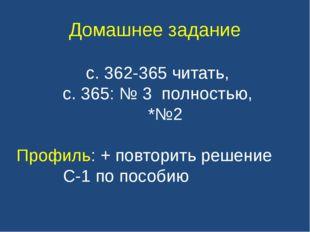 Домашнее задание с. 362-365 читать, с. 365: № 3 полностью, *№2 Профиль: + по