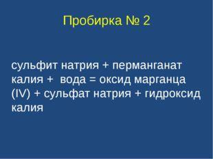 Пробирка № 2 сульфит натрия + перманганат калия + вода = оксид марганца (IV)