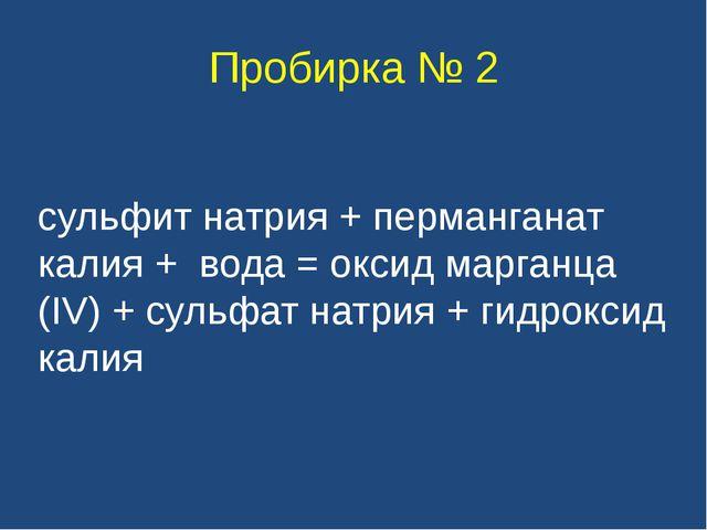 Пробирка № 2 сульфит натрия + перманганат калия + вода = оксид марганца (IV)...