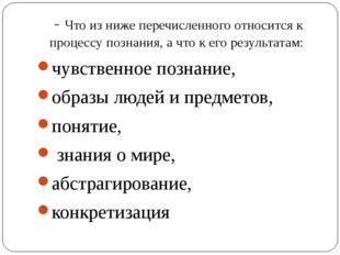 - Что из ниже перечисленного относится к процессу познания, а что к его резул