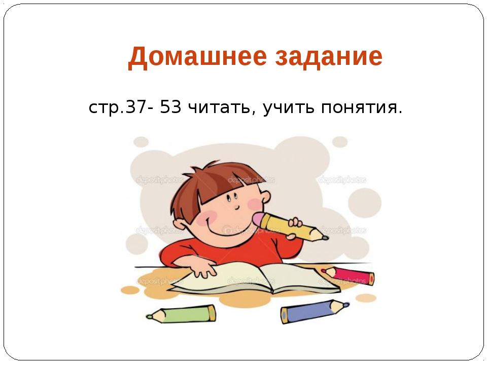 Домашнее задание стр.37- 53 читать, учить понятия.