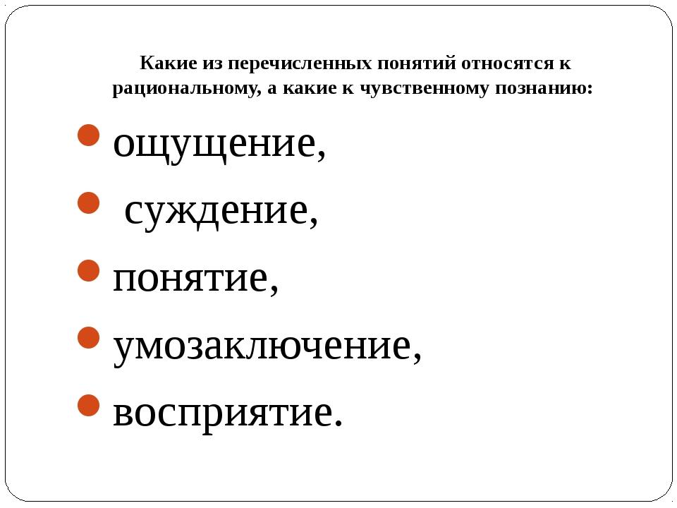 Какие из перечисленных понятий относятся к рациональному, а какие к чувственн...
