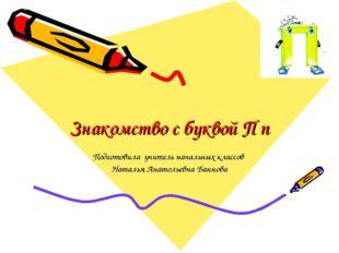 Знакомство с буквой П п Подготовила учитель начальных классов Наталья Анатоль