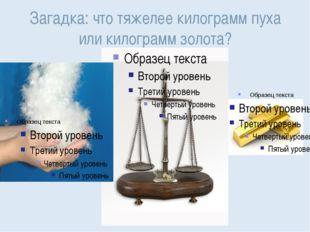 Загадка: что тяжелее килограмм пуха или килограмм золота?