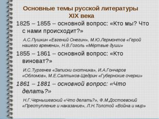 Основные темы русской литературы XIX века 1825 – 1855 – основной вопрос: «Кто