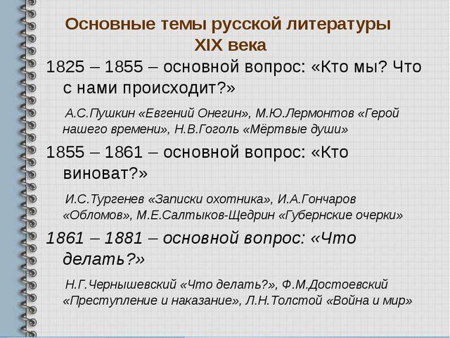 Основные темы русской литературы XIX века 1825 – 1855 – основной вопрос: «Кто...