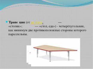 Трапе́ция(отдр.-греч.τραπέζιον— «столик»;τράπεζα— «стол, еда») - четыр