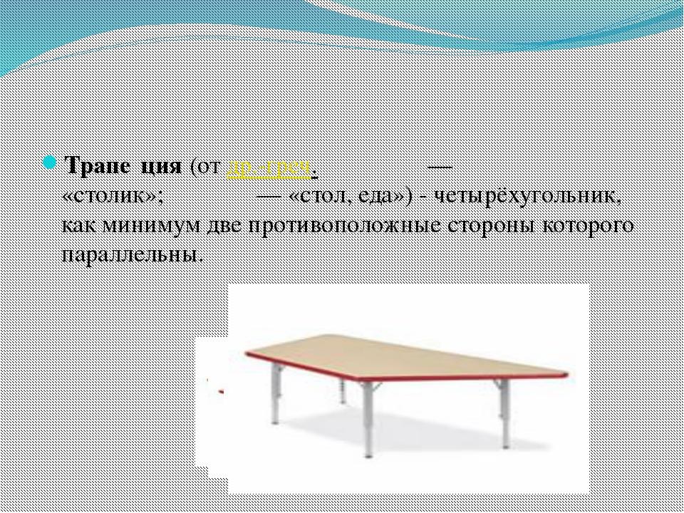 Трапе́ция(отдр.-греч.τραπέζιον— «столик»;τράπεζα— «стол, еда») - четыр...