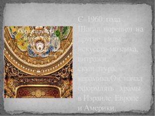 С 1960 года Шагал перешел на другие виды искусств-мозаика, витражи, скульптур