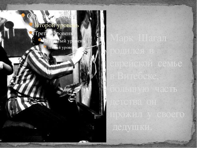 Марк Шагал родился в еврейской семье в Витебске, большую часть детства он про...