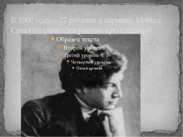 В 1907 году, с 27 рублями в кармане, Мойша Сегал отправился в российскую стол...