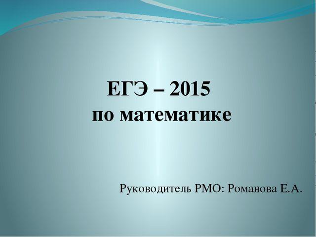 ЕГЭ – 2015 по математике Руководитель РМО: Романова Е.А.