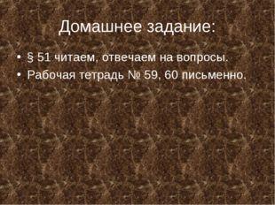 Домашнее задание: § 51 читаем, отвечаем на вопросы. Рабочая тетрадь № 59, 60