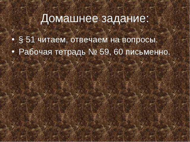 Домашнее задание: § 51 читаем, отвечаем на вопросы. Рабочая тетрадь № 59, 60...