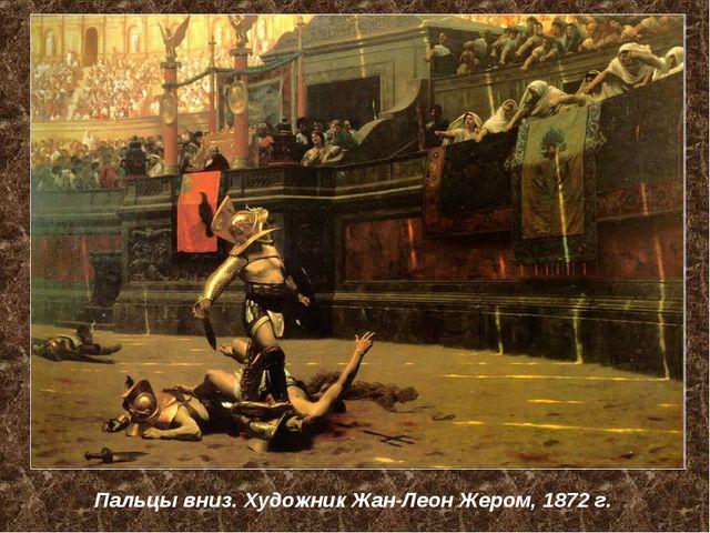 Пальцы вниз. Художник Жан-Леон Жером, 1872 г.